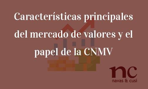Características principales del mercado de valores y el papel de la CNMV-Navas & Cusí Abogados especialistas en Derechos del accionista y del inversor