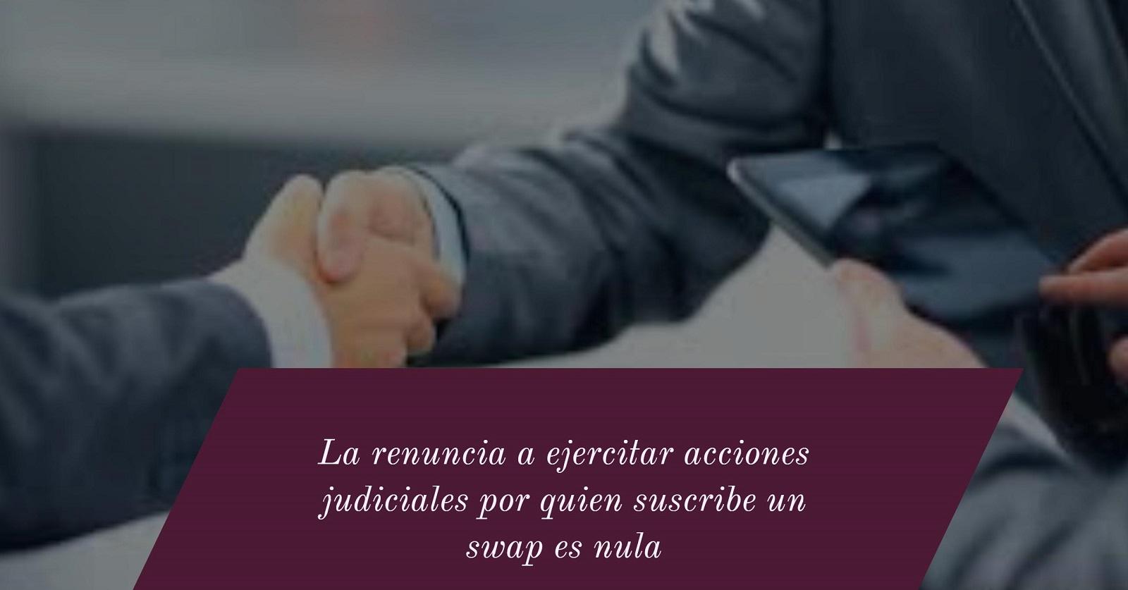 la-renuncia-a-ejercitar-acciones-judiciales-por-quien-suscribe-un-swap-es-nula-facebook-2