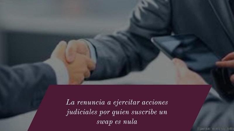La-renuncia-a-ejercitar-acciones-judiciales-por-quien-suscribe-un-swap-es-nula