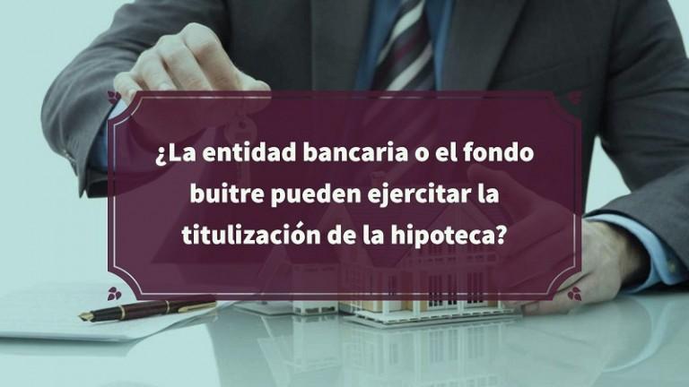 la-entidad-bancaria-o-el-fondo-buitre-pueden-ejercitar-la-titulizacion-de-la-hipoteca