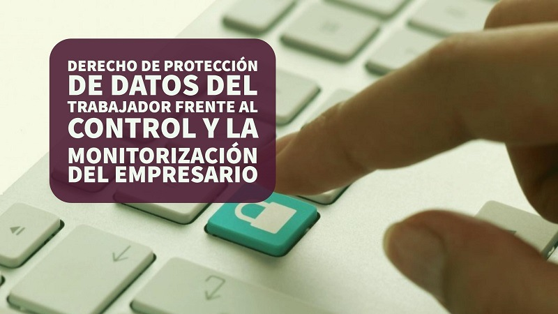 derecho-proteccion-de-datos-del-trabajador-frente-al-control-y-la-monitorizacion-del-empresario