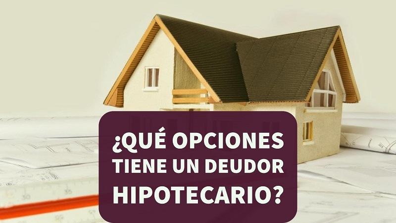 ¿Qué opciones tiene un deudor hipotecario?