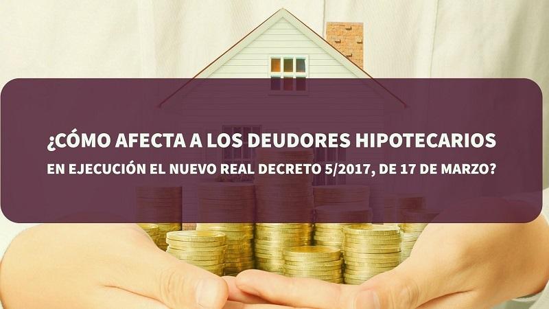¿Cómo afecta a los deudores hipotecarios en ejecución el nuevo real decreto 5/2017, de 17 de marzo?