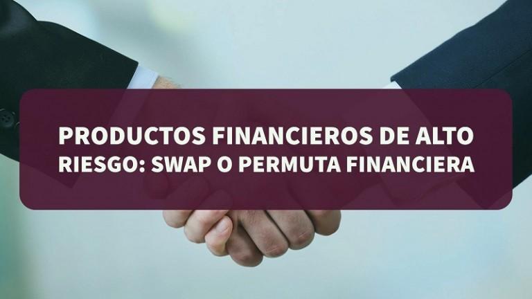 productos-financieros-de-alto-riesgo-swap-o-permuta-financiera
