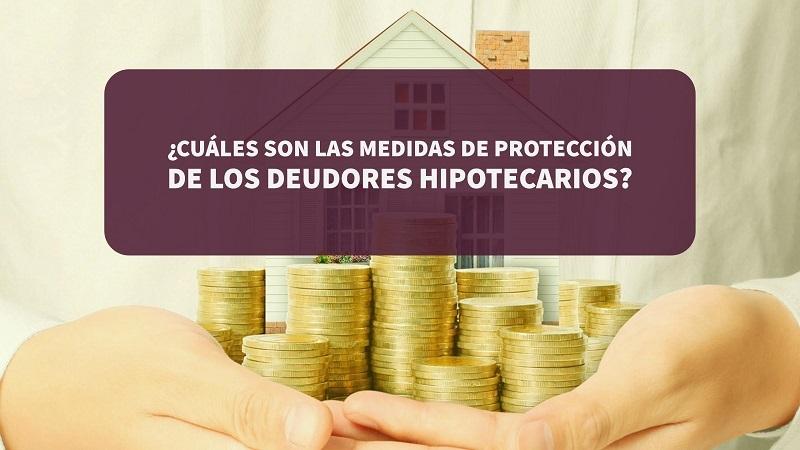¿Cuáles son las medidas de protección de los deudores hipotecarios?