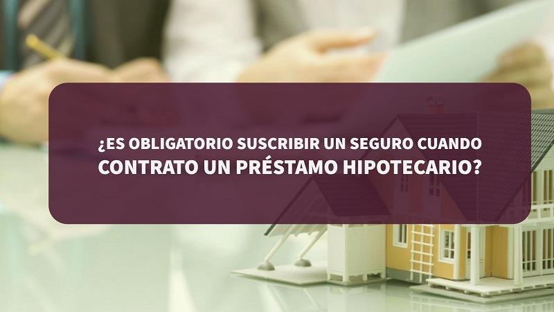 ¿Es obligatorio suscribir un seguro cuando contrato un préstamo hipotecario?