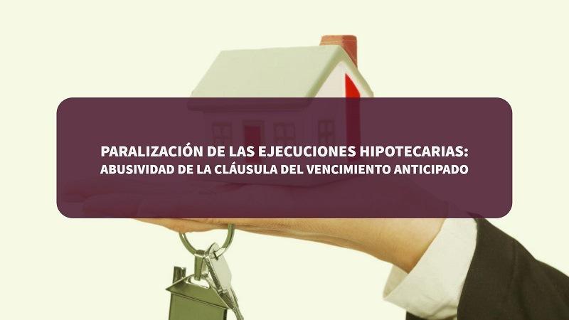 Paralizacion ejecucion hipotecaria: abusividad clausula vencimiento anticipado