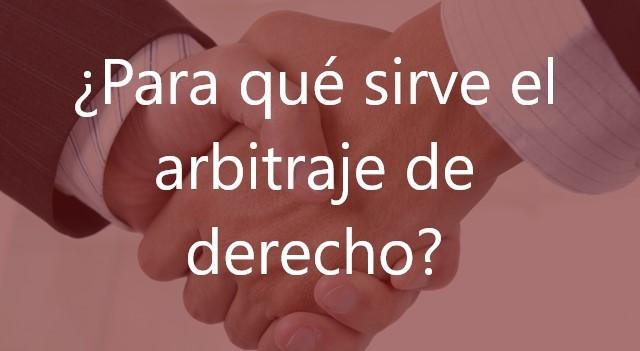 ¿Para qué sirve el arbitraje de derecho?