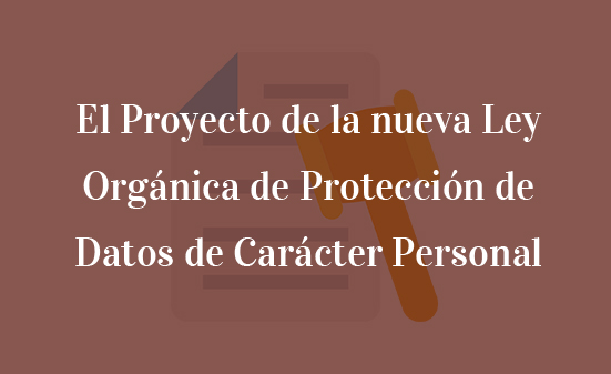 El Proyecto de la nueva Ley Orgánica de Protección de Datos de Carácter Personal