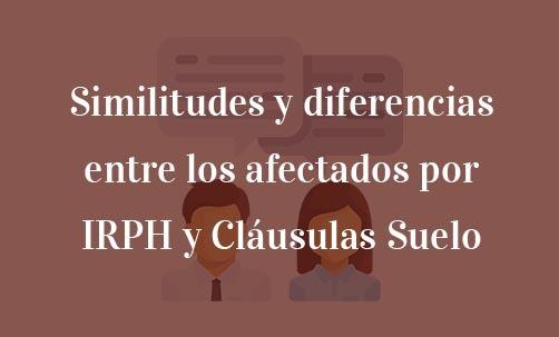 Similitudes y diferencias entre los afectados por IRPH y Cláusulas Suelo