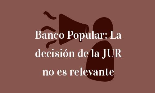 Banco Popular: la decisión de la JUR no es relevante