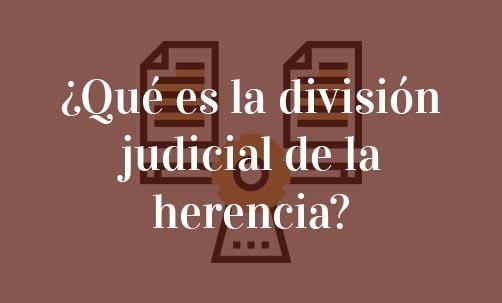 ¿Qué-es-la-división-judicial-de-la-herencia?-Navas-&-Cusí-Abogados-Especialistas-en-Derecho-de-Herencias-y-Sucesiones-Barcelona