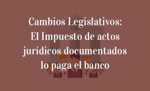 Cambios-Legislativos:-El-Impuesto-de-actos-jurídicos-documentados-lo-paga-el-banco-Navas-&-Cusí-Abogados-especialistas-en-Derecho-Bancario
