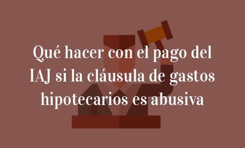 Qué-hacer-con-el-pago-del-IAJ-si-la-cláusula-de-gastos-hipotecarios-es-abusiva-Navas-&-Cusí-Abogados-especialistas-en-derecho-bancario-en-Madrid