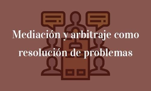 Mediación y arbitraje como resolución de problemas