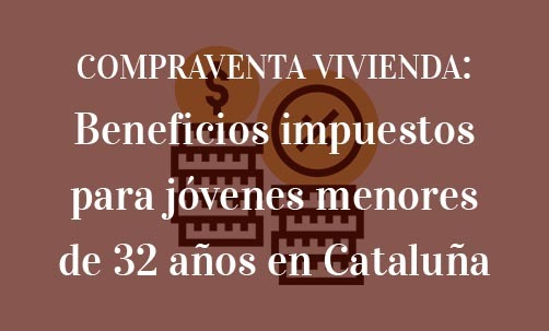 COMPRAVENTA-VIVIENDA:-Beneficios-impuestos-para-jóvenes-menores-de-32-años-en-Cataluña