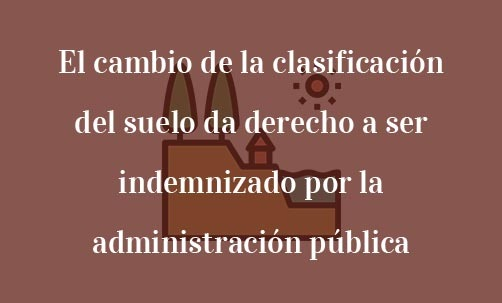 El-cambio-de-la-clasificación-del-suelo-da-derecho-a-ser-indemnizado-por-la-administración-pública-Navas-&-Cusí-Abogados-especialistas-en-Derecho-Urbanístico