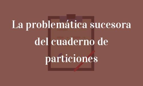 La-problemática-sucesora-del-cuaderno-de-particiones-Navas-&-Cusí-Abogados-especialistas-en-Derecho-de-Herencias-y-Sucesiones