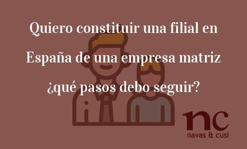 Quiero-constituir-una-filial-en-España-de-una-empresa-matriz-¿qué-pasos-debo-seguir?-Navas-&-Cusí-Abogados-especialistas-en-Derecho-Mercantil-y-Societario