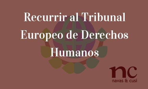 Recurrir-al-Tribunal-Europeo-de-Derechos-Humanos-Navas-&-Cusí-Abogados-especialistas-en-Derecho-Comunitario-y-de-la-Unión-Europea