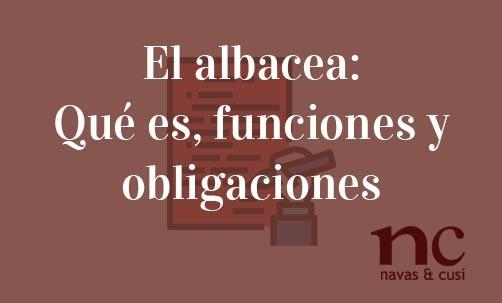 El-albacea-Que-es-funciones-y-obligaciones-Navas-&-Cusí-Abogados-especialistas-en-Derecho-de-Herencias-y-Sucesiones