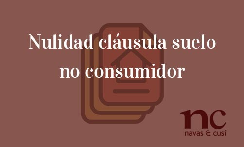 Nulidad-clausula-suelo-no-consumidor-Navas-&-Cusí-Abogados-especialistas-en-Derecho-Bancario-y-Financiero