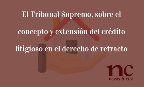 El-Tribunal-Supremo-sobre-el-concepto-y-extension-del-credito-litigioso-en-el-derecho-de-retracto-Navas-&-Cusi-Abogados-especialistas-en-Derecho-Bancario-y-Financiero