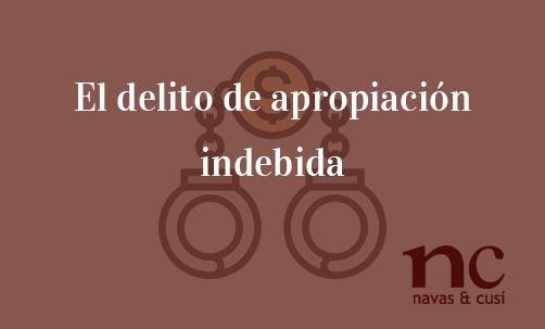 El-delito-de-apropiación-indebida-Navas-&-Cusí-Abogados-especialistas-en-Derecho-Penal