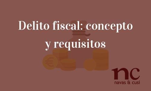 Delito-fiscal:-concepto-y-requisitos-Navas-&-Cusí-Abogados-especialistas-en-Derecho-Penal