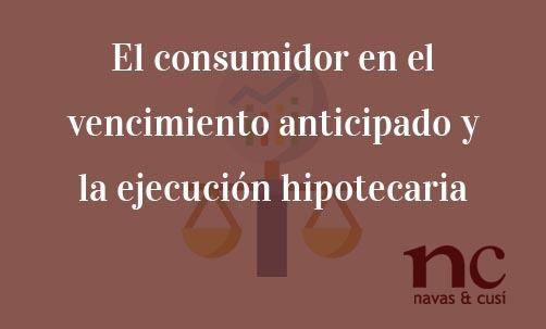 El-consumidor-en-el-vencimiento-anticipado-y-la-ejecución-hipotecaria-Navas-&-Cusí-Abogados-Derecho-Bancario