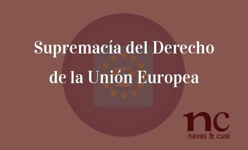 Supremacía-del-Derecho-de-la-Unión-Europea-Navas-&-Cusí-Abogados-especialistas-en-Derecho-de-la-Unión-Europea
