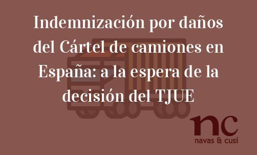 Indemnización-por-daños-del-Cártel-de-camiones-en-España:-a-la-espera-de-la-decisión-del-TJUE-Navas-&-Cusí-Abogados-especialsitas-en-Cárteles