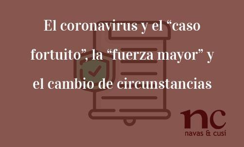 """El-coronavirus-y-el-""""caso-fortuito"""",-la-""""fuerza-mayor""""-y-el-cambio-de-circunstancias-Navas-&-Cusí-Abogados-especialistas-en-Derecho-Civil"""