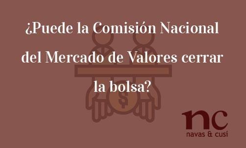 ¿Puede-la-Comisión-Nacional-del-Mercado-de-Valores-cerrar-la-bolsa?-Navas-&-Cusí-Abogados-especialistas-en-Defensa-del-inversor-y-del-accionista