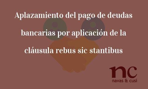 Aplazamiento-del-pago-de-deudas-bancarias-por-aplicación-de-la-cláusula-rebus-sic-stantibus-Navas-&-Cusí-Abogados-aplicación-cláusula-rebus-sic-stantibus