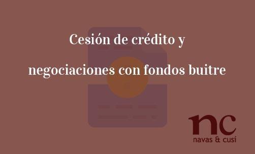 Cesión de crédito y negociaciones con fondos buitre-Navas & Cusí Abogados especialistas en Cesión de créditos