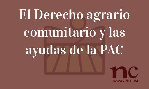 El Derecho agrario comunitario y las ayudas de la PAC-Navas & Cusí Abogados especialistas en Derecho Comunitario y de la Unión Europea