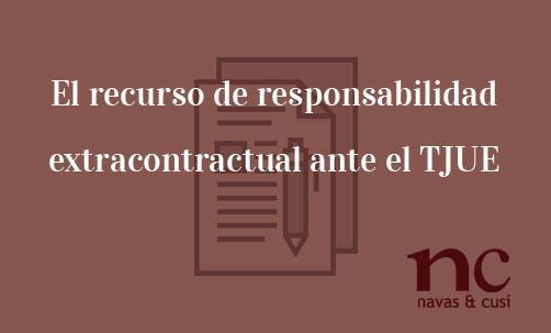 El-recurso-de-responsabilidad-extracontractual-ante-el-TJUE-Navas-&-Cusí-Abogados-especialistas-en-Derecho-COmunitario-y-de-la-Unión-Europea