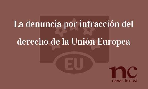 La denuncia por infraccion del derecho de la Union Europea-Navas & Cusí Abogados especialistas en Derecho de la Unión Europea