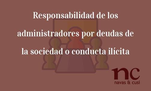Responsabilidad de los administradores por deudas de la sociedad o conducta ilícita Navas & Cusí Abogados especilaistas en Derecho concursal